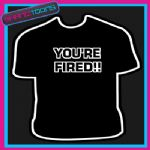 YOU'RE FIRED APPRENTICE FUNNY SLOGAN NOVELTY TSHIRT